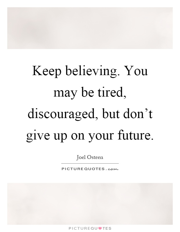 Keep believing. You may be tired, discouraged, but don't give up on your future Picture Quote #1