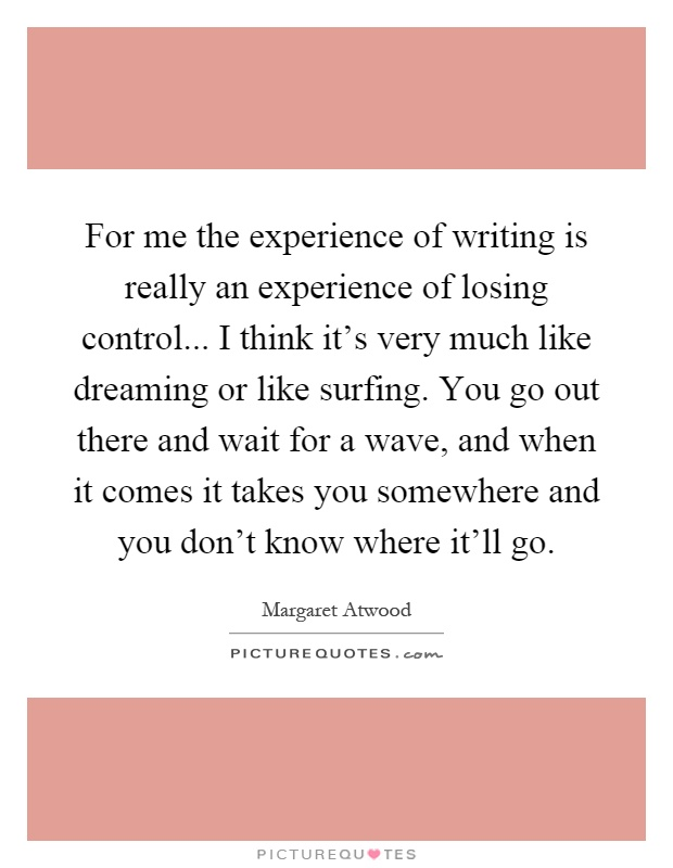 For me the experience of writing is really an experience of losing control... I think it's very much like dreaming or like surfing. You go out there and wait for a wave, and when it comes it takes you somewhere and you don't know where it'll go Picture Quote #1
