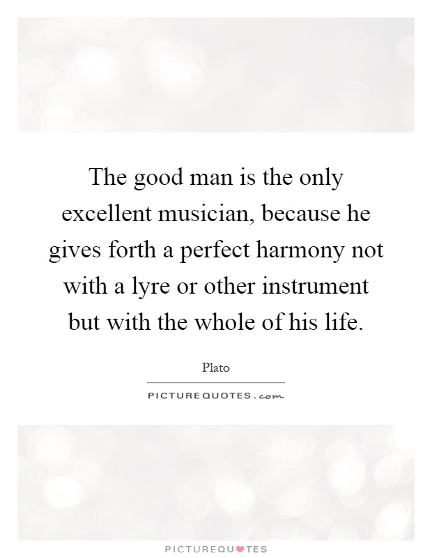 The good man is the only excellent musician, because he gives forth a perfect harmony not with a lyre or other instrument but with the whole of his life Picture Quote #1