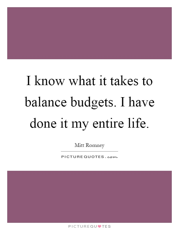 I know what it takes to balance budgets. I have done it my entire life Picture Quote #1