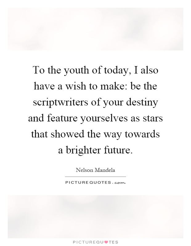 To the youth of today, I also have a wish to make: be the scriptwriters of your destiny and feature yourselves as stars that showed the way towards a brighter future Picture Quote #1