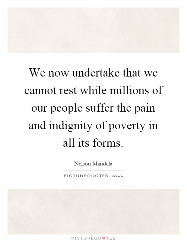 We now undertake that we cannot rest while millions of our people suffer the pain and indignity of poverty in all its forms Picture Quote #1