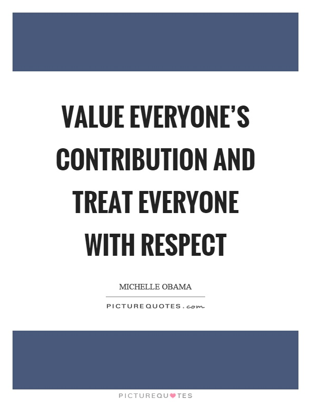 Value everyone's contribution and treat everyone with respect Picture Quote #1