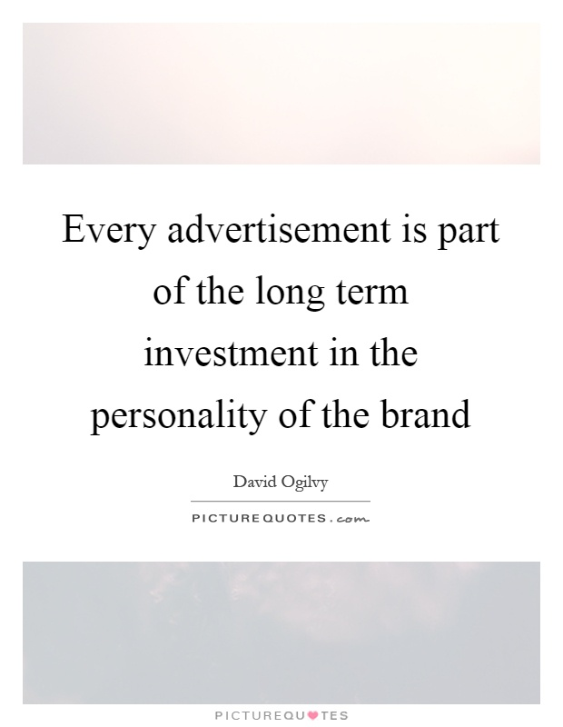 Every advertisement is part of the long term investment in the personality of the brand Picture Quote #1