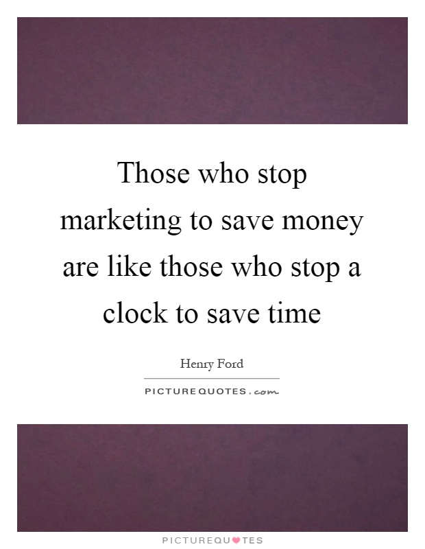 Those who stop marketing to save money are like those who stop a clock to save time Picture Quote #1