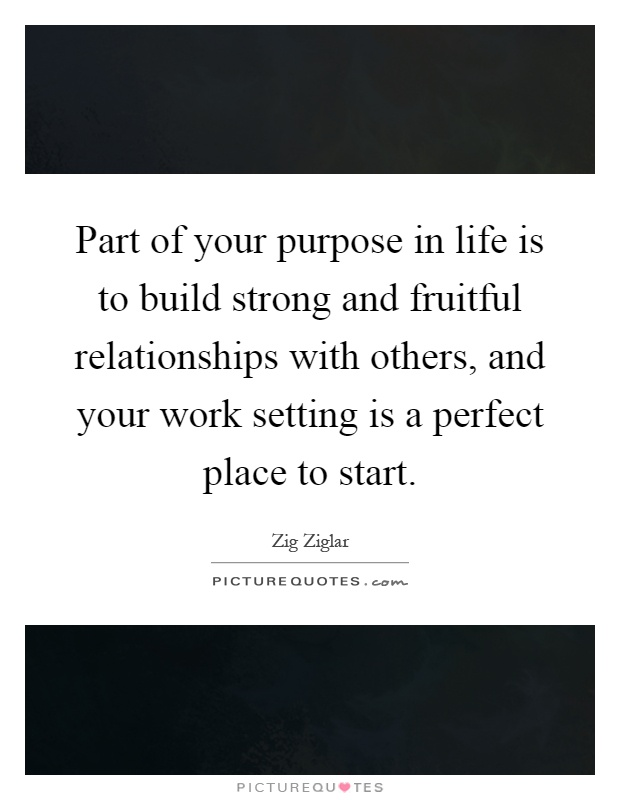 Part of your purpose in life is to build strong and fruitful relationships with others, and your work setting is a perfect place to start Picture Quote #1