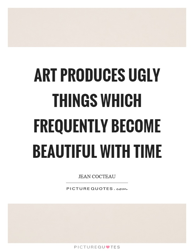 Art produces ugly things which frequently become beautiful with time Picture Quote #1