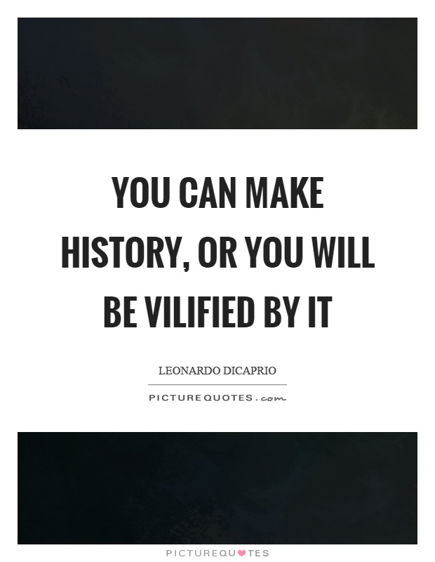 You can make history, or you will be vilified by it Picture Quote #1