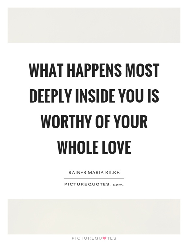 What happens most deeply inside you is worthy of your whole love Picture Quote #1