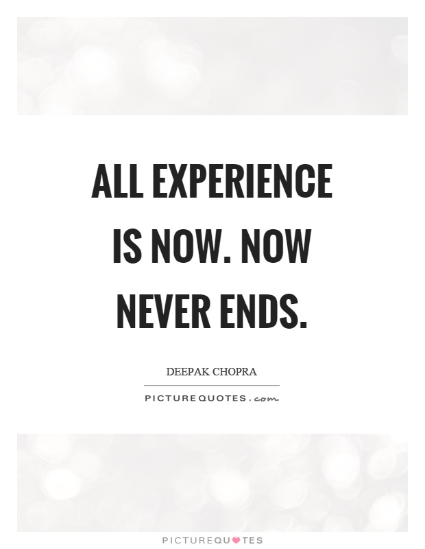 All experience is now. Now never ends Picture Quote #1
