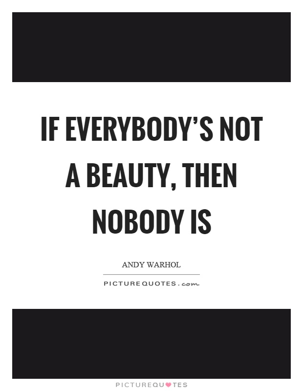 If everybody's not a beauty, then nobody is Picture Quote #1