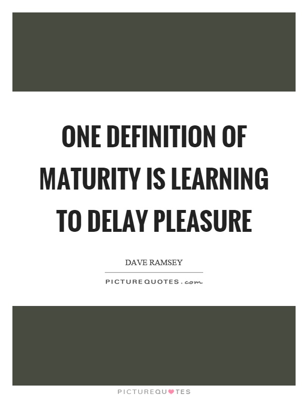 One definition of maturity is learning to delay pleasure Picture Quote #1