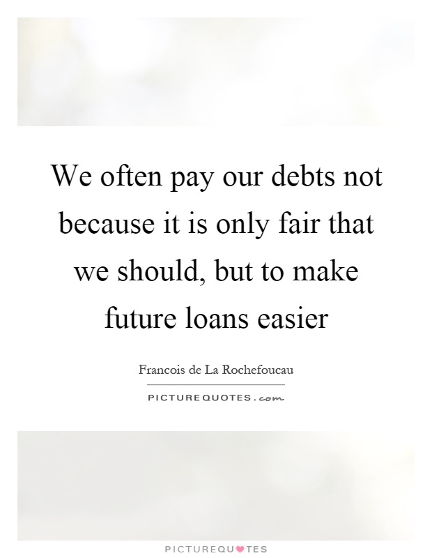 We often pay our debts not because it is only fair that we should, but to make future loans easier Picture Quote #1