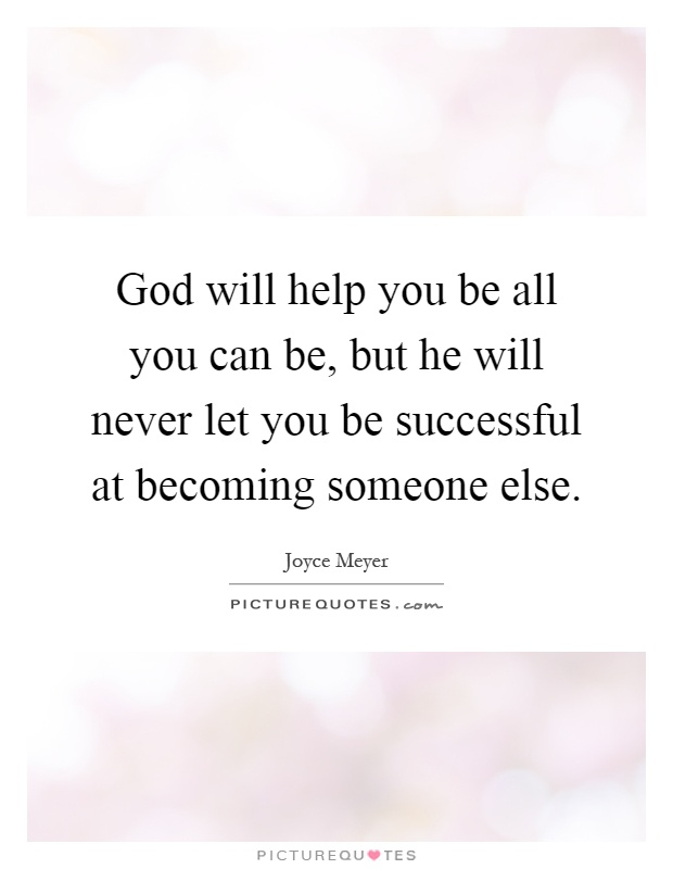 God will help you be all you can be, but he will never let you be successful at becoming someone else Picture Quote #1