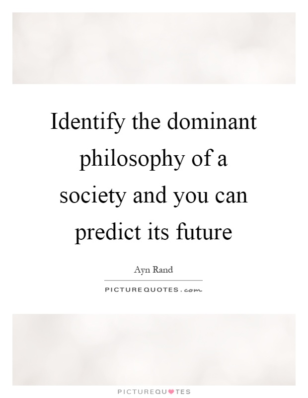 Identify the dominant philosophy of a society and you can predict its future Picture Quote #1