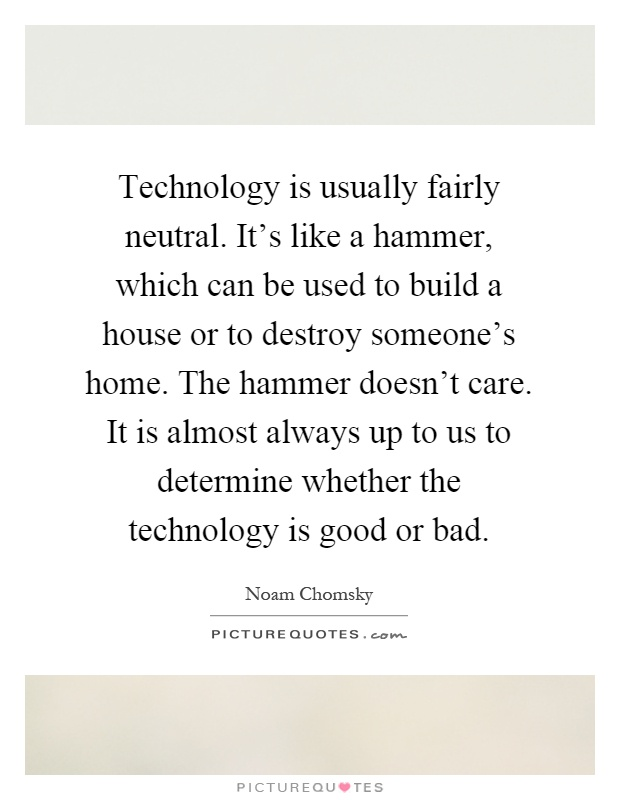 Technology is usually fairly neutral. It's like a hammer, which can be used to build a house or to destroy someone's home. The hammer doesn't care. It is almost always up to us to determine whether the technology is good or bad Picture Quote #1