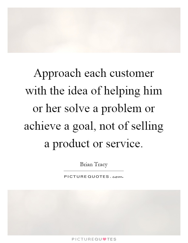 Approach each customer with the idea of helping him or her solve a problem or achieve a goal, not of selling a product or service Picture Quote #1