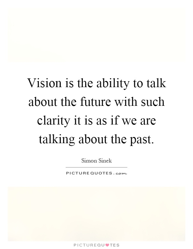 Vision is the ability to talk about the future with such clarity it is as if we are talking about the past Picture Quote #1
