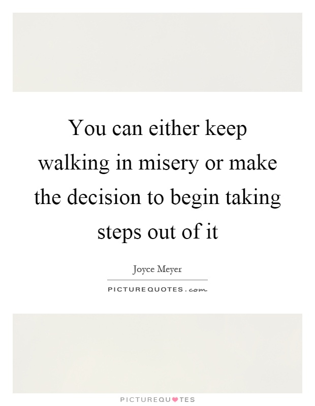 You can either keep walking in misery or make the decision to begin taking steps out of it Picture Quote #1