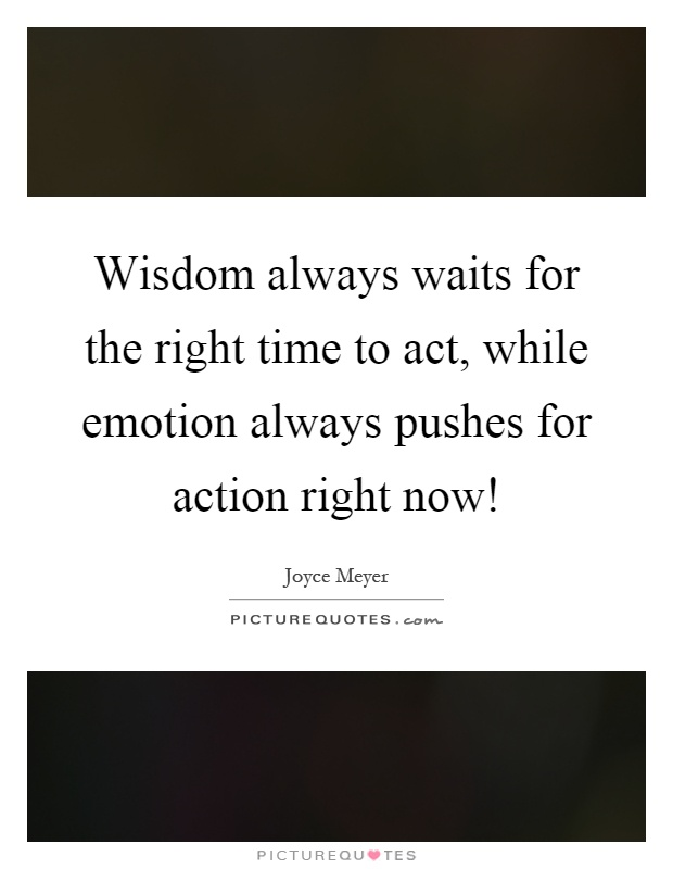 Wisdom always waits for the right time to act, while emotion always pushes for action right now! Picture Quote #1