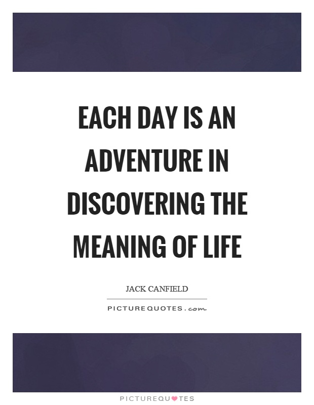 Each day is an adventure in discovering the meaning of life Picture Quote #1
