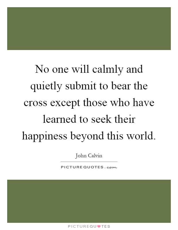 No one will calmly and quietly submit to bear the cross except those who have learned to seek their happiness beyond this world Picture Quote #1