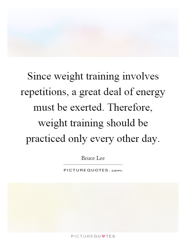 Since weight training involves repetitions, a great deal of energy must be exerted. Therefore, weight training should be practiced only every other day Picture Quote #1