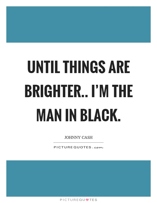 Until things are brighter.. I'm the man in black Picture Quote #1