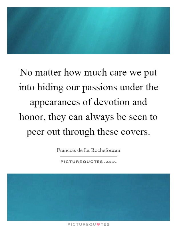 No matter how much care we put into hiding our passions under the appearances of devotion and honor, they can always be seen to peer out through these covers Picture Quote #1
