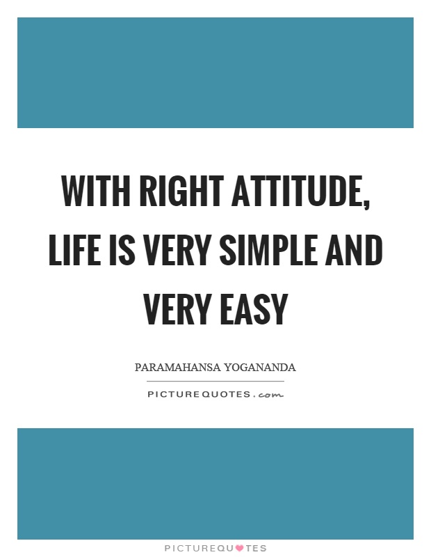 With right attitude, life is very simple and very easy Picture Quote #1