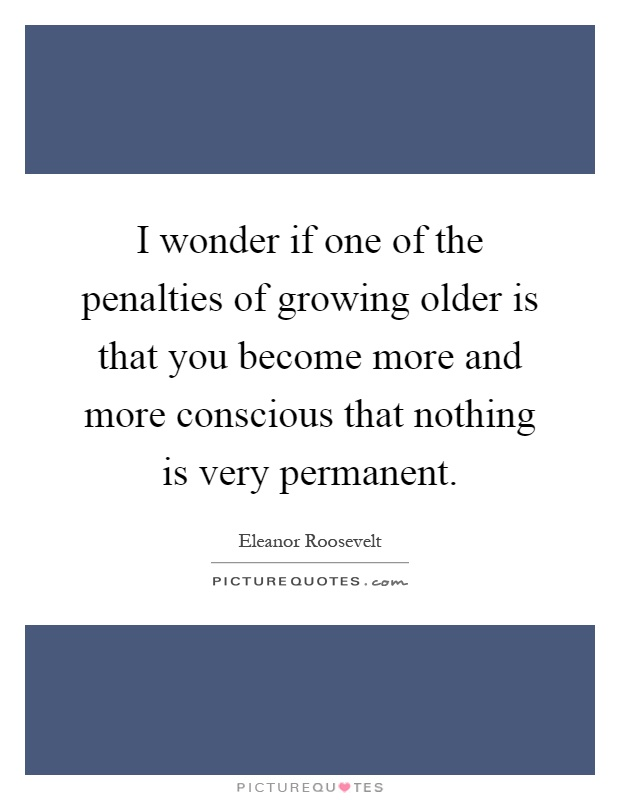I wonder if one of the penalties of growing older is that you become more and more conscious that nothing is very permanent Picture Quote #1