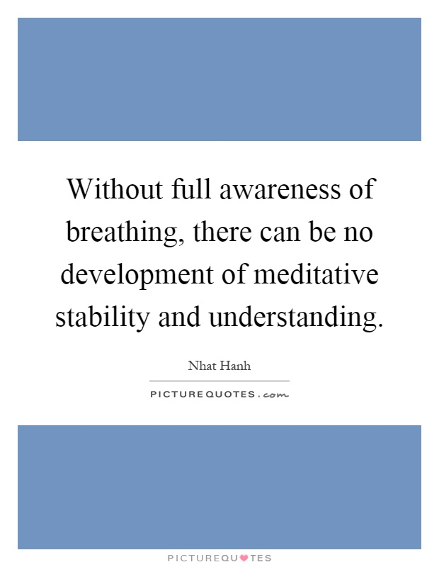 Without full awareness of breathing, there can be no development of meditative stability and understanding Picture Quote #1
