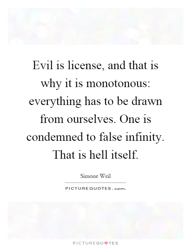 Evil is license, and that is why it is monotonous: everything has to be drawn from ourselves. One is condemned to false infinity. That is hell itself Picture Quote #1