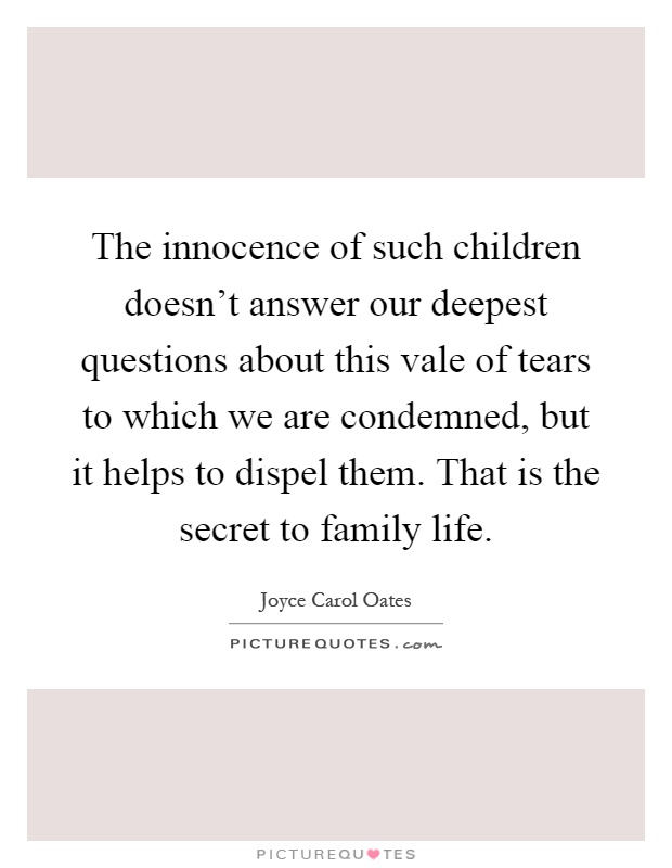 The innocence of such children doesn't answer our deepest questions about this vale of tears to which we are condemned, but it helps to dispel them. That is the secret to family life Picture Quote #1