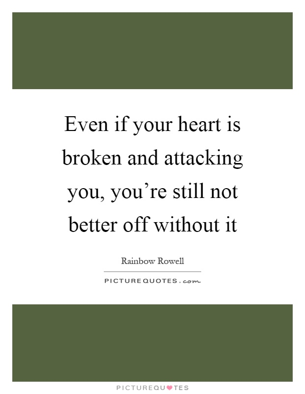 Even if your heart is broken and attacking you, you're still not better off without it Picture Quote #1