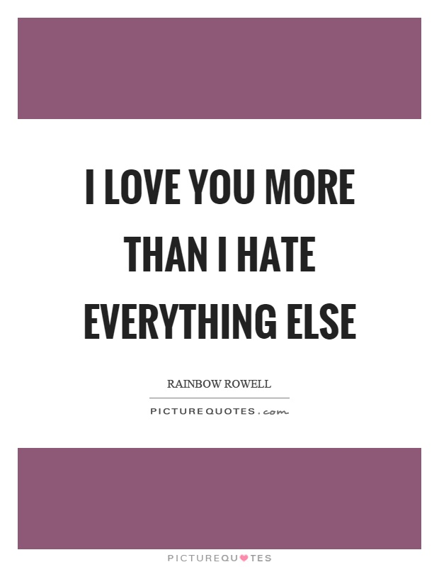 I love you more than I hate everything else Picture Quote #1