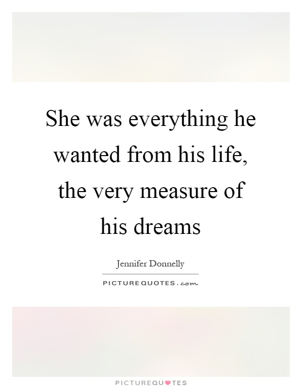 She was everything he wanted from his life, the very measure of his dreams Picture Quote #1
