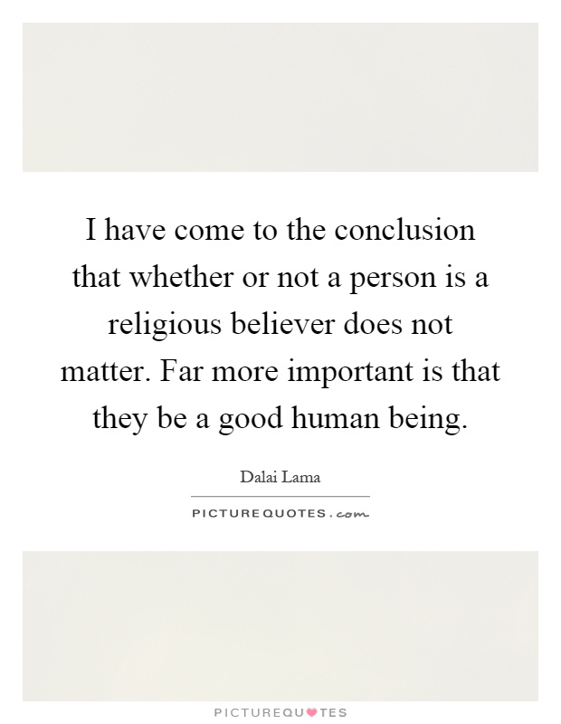 I have come to the conclusion that whether or not a person is a religious believer does not matter. Far more important is that they be a good human being Picture Quote #1