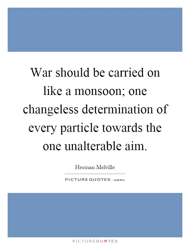 War should be carried on like a monsoon; one changeless determination of every particle towards the one unalterable aim Picture Quote #1