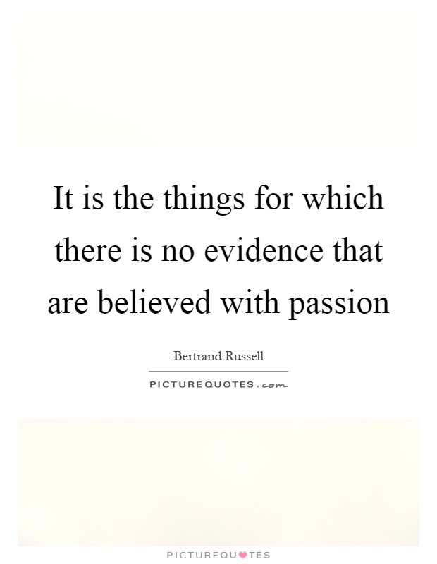 It is the things for which there is no evidence that are believed with passion Picture Quote #1