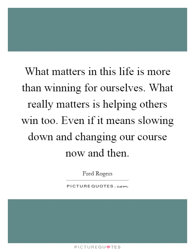 What Matters In This Life Is More Than Winning For Ourselves. What Really  Matters Is Helping Others Win Too. Even If It Means Slowing Down And  Changing Our ...