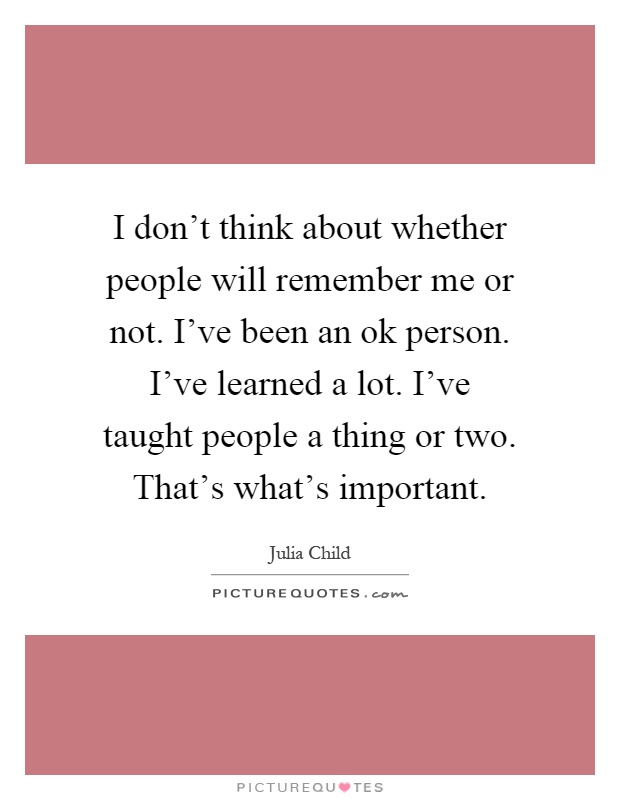 I don't think about whether people will remember me or not. I've been an ok person. I've learned a lot. I've taught people a thing or two. That's what's important Picture Quote #1