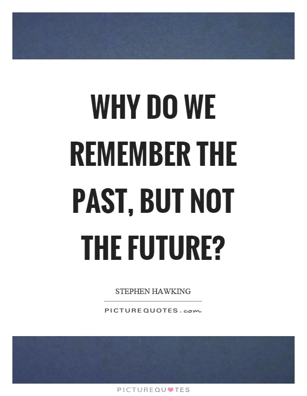 Why do we remember the past, but not the future? Picture Quote #1