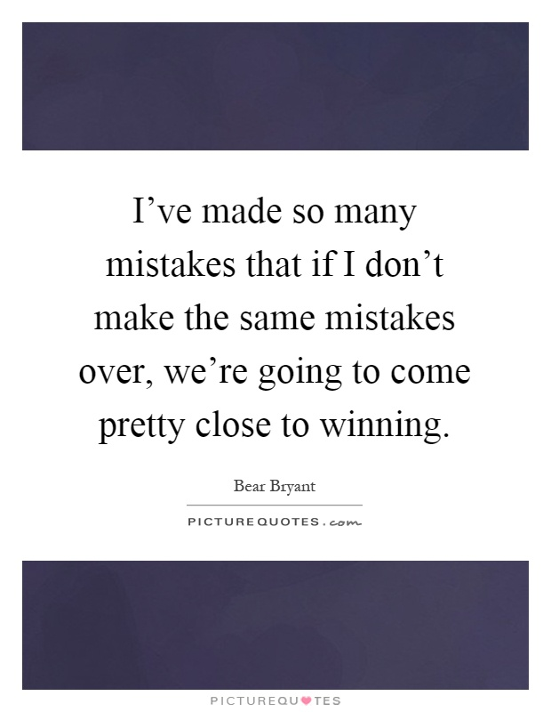 I've made so many mistakes that if I don't make the same mistakes over, we're going to come pretty close to winning Picture Quote #1