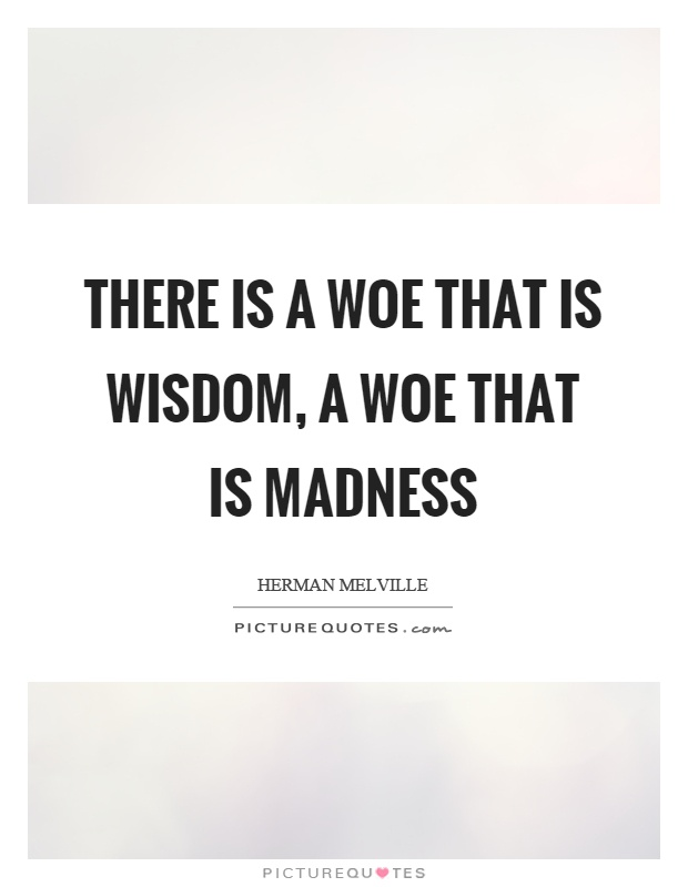 There is a woe that is wisdom, a woe that is madness Picture Quote #1