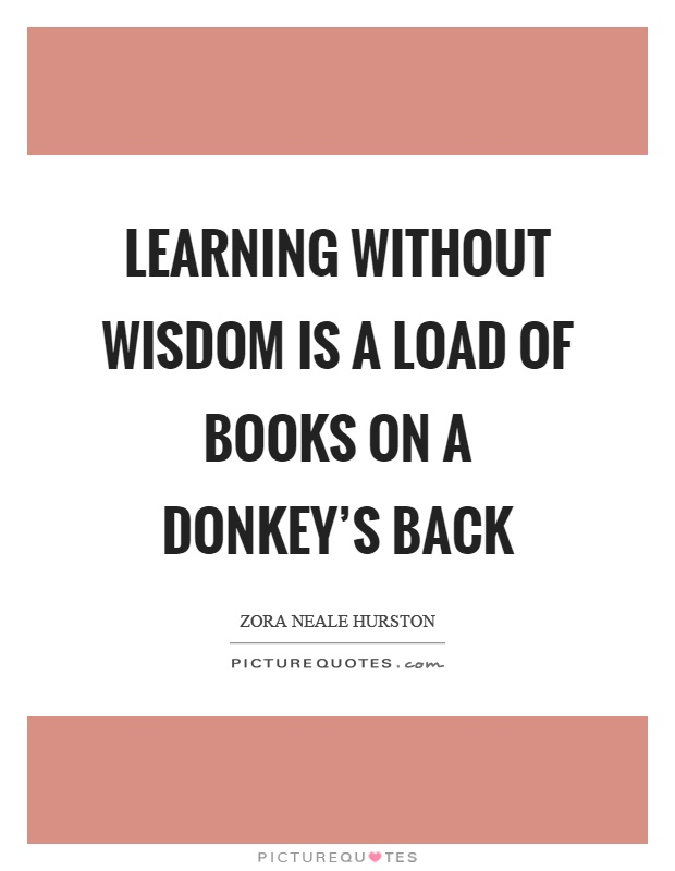 Learning without wisdom is a load of books on a donkey's back Picture Quote #1