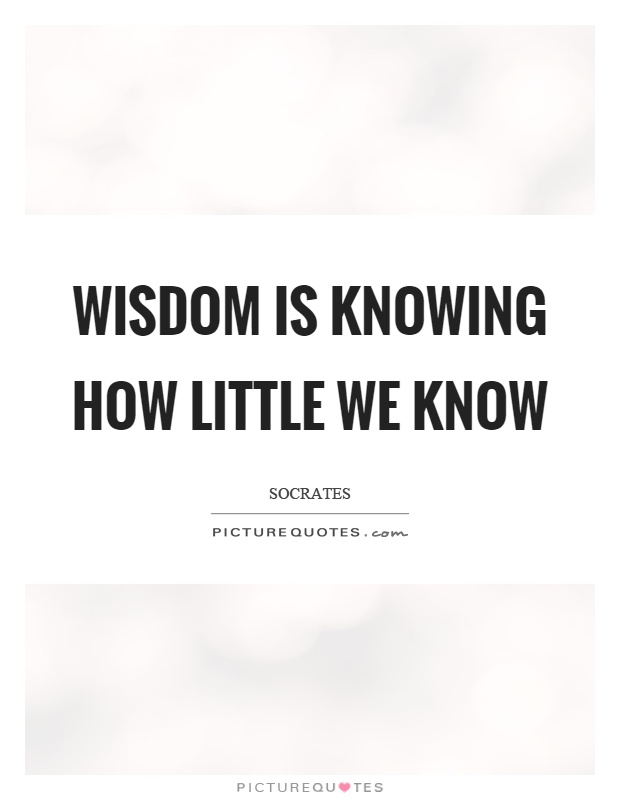 Wisdom is knowing how little we know Picture Quote #1