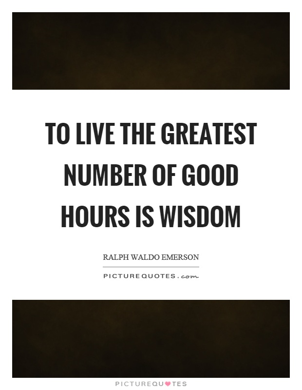 To live the greatest number of good hours is wisdom Picture Quote #1