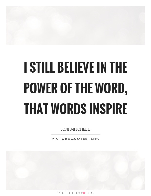 I still believe in the power of the word, that words inspire Picture Quote #1