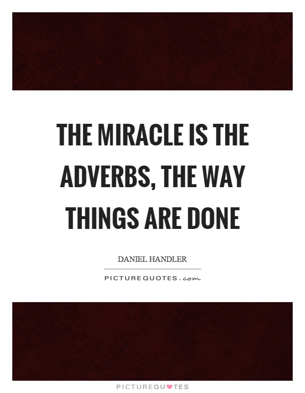 The miracle is the adverbs, the way things are done Picture Quote #1